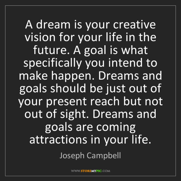 Joseph Campbell: A dream is your creative vision for your life in the...