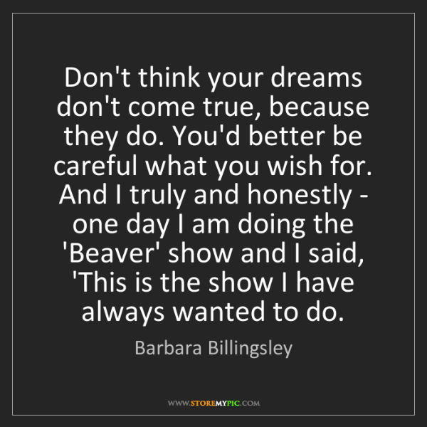 Barbara Billingsley: Don't think your dreams don't come true, because they...