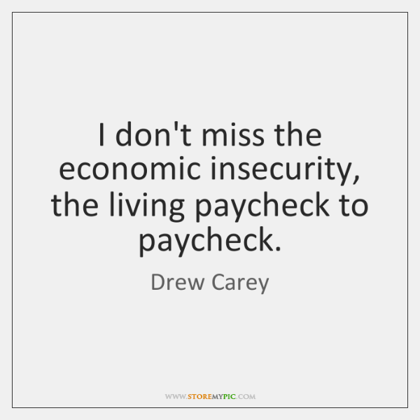 I don't miss the economic insecurity, the living paycheck to paycheck.