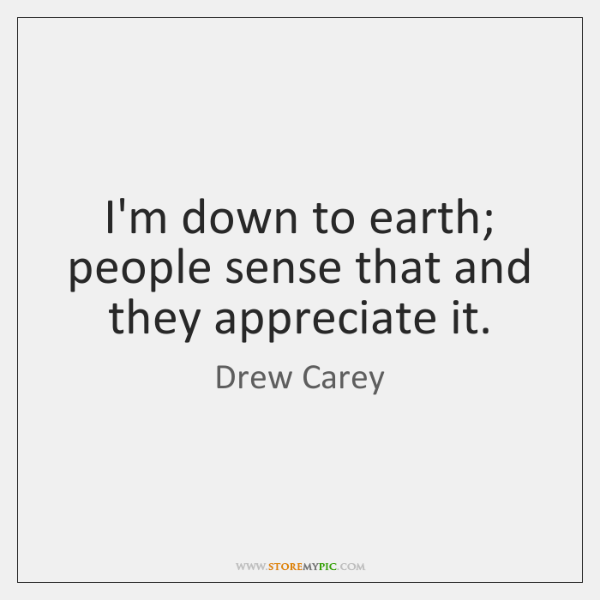 I'm down to earth; people sense that and they appreciate it.