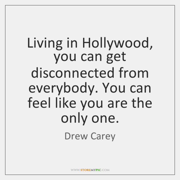 Living in Hollywood, you can get disconnected from everybody. You can feel ...