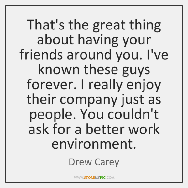 That's the great thing about having your friends around you. I've known ...