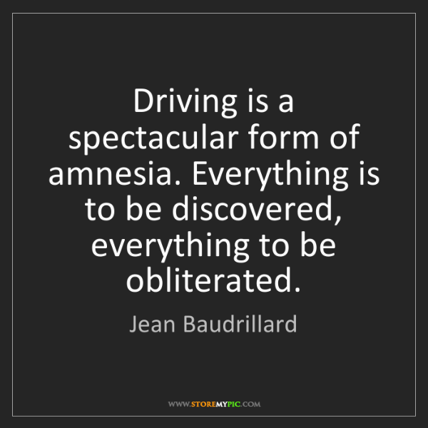 Jean Baudrillard: Driving is a spectacular form of amnesia. Everything...