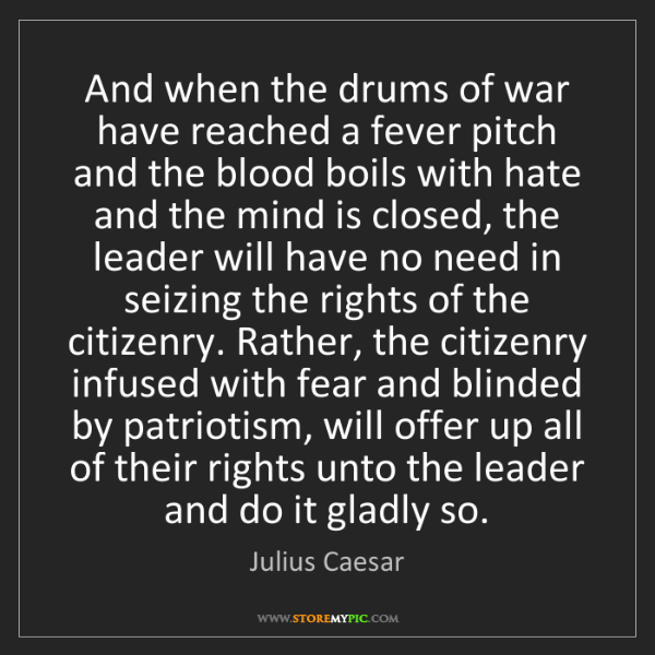 Julius Caesar: And when the drums of war have reached a fever pitch...