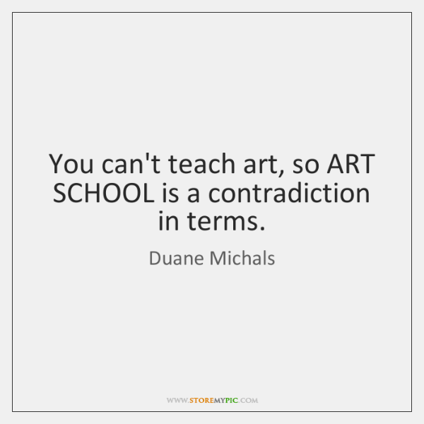 You can't teach art, so ART SCHOOL is a contradiction in terms.