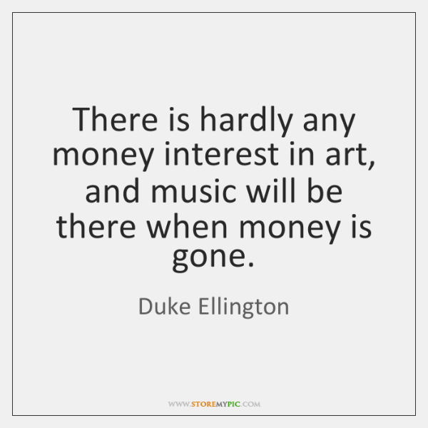 There is hardly any money interest in art, and music will be ...