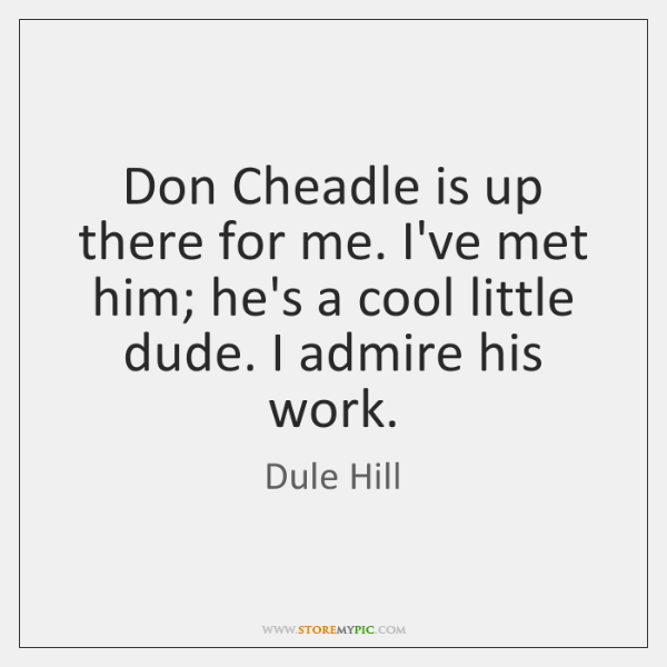 Don Cheadle is up there for me. I've met him; he's a ...