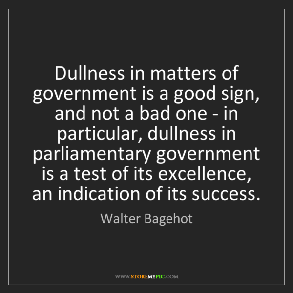 Walter Bagehot: Dullness in matters of government is a good sign, and...