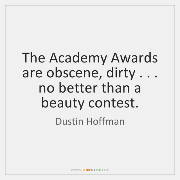 The Academy Awards are obscene, dirty . . . no better than a beauty contest.