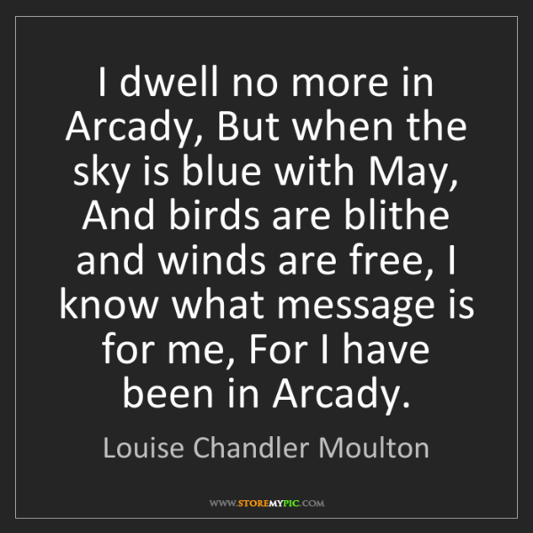Louise Chandler Moulton: I dwell no more in Arcady, But when the sky is blue with...