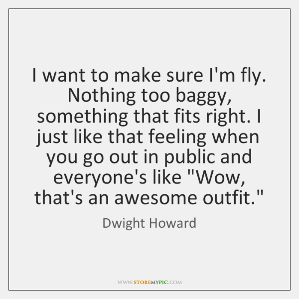 I want to make sure I'm fly. Nothing too baggy, something that ...