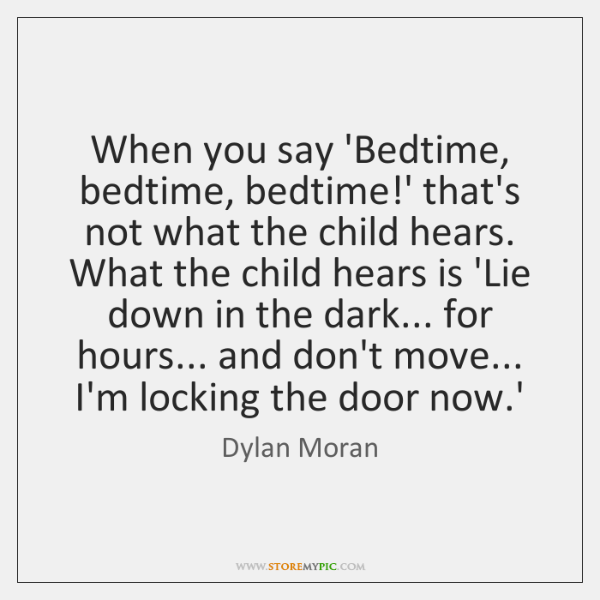When you say 'Bedtime, bedtime, bedtime!' that's not what the child ...