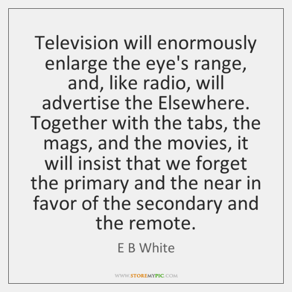 Television will enormously enlarge the eye's range, and, like radio, will advertise ...