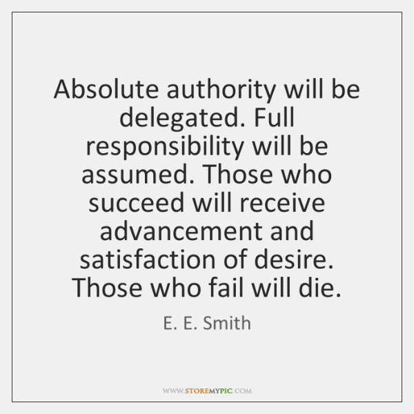 Absolute authority will be delegated. Full responsibility will be assumed. Those who ...