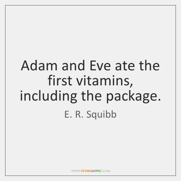 Adam and Eve ate the first vitamins, including the package.