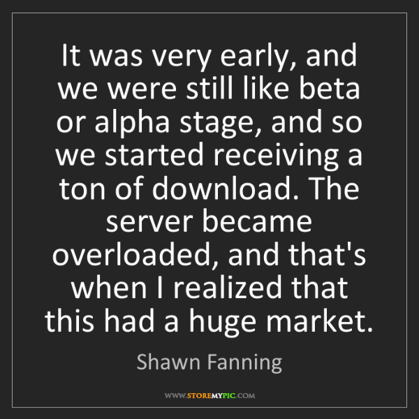 Shawn Fanning: It was very early, and we were still like beta or alpha...