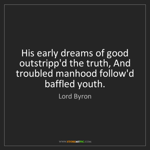 Lord Byron: His early dreams of good outstripp'd the truth, And troubled...