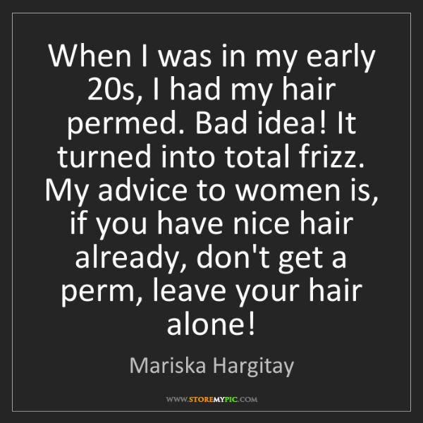 Mariska Hargitay: When I was in my early 20s, I had my hair permed. Bad...