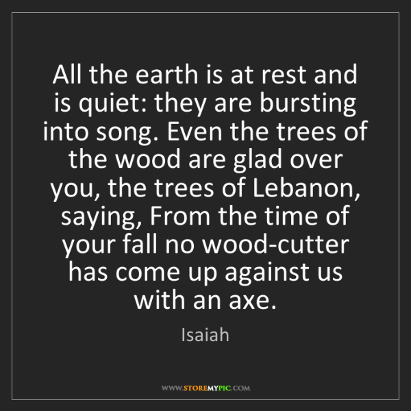Isaiah: All the earth is at rest and is quiet: they are bursting...
