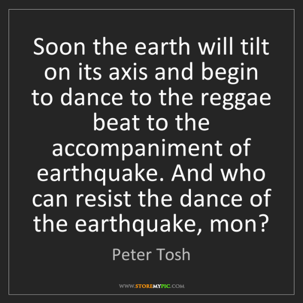 Peter Tosh: Soon the earth will tilt on its axis and begin to dance...
