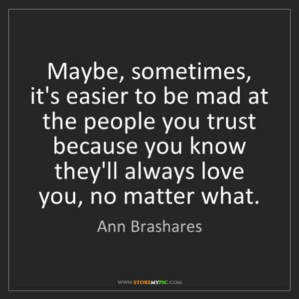Ann Brashares: Maybe, sometimes, it's easier to be mad at the people...