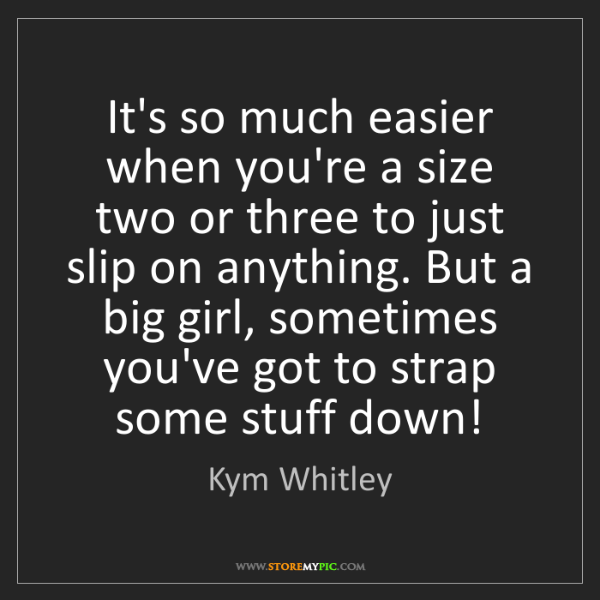 Kym Whitley: It's so much easier when you're a size two or three to...