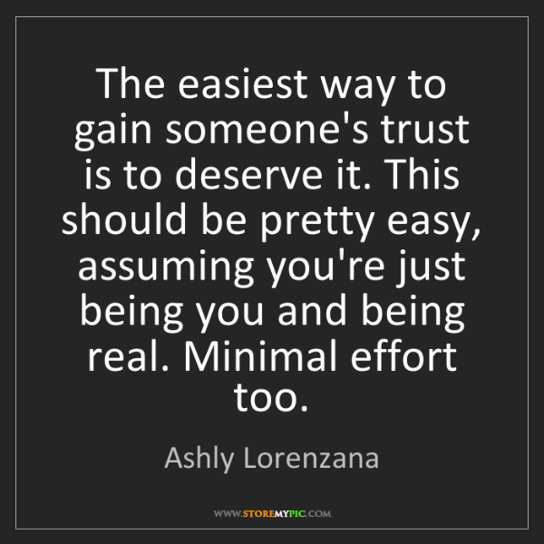 Ashly Lorenzana: The easiest way to gain someone's trust is to deserve...