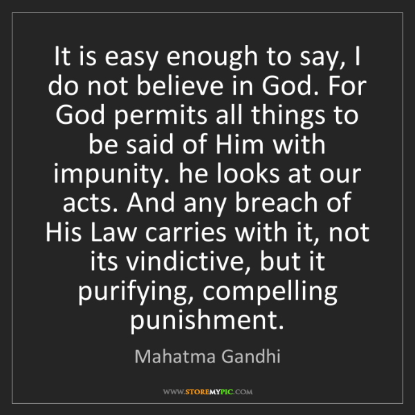 Mahatma Gandhi: It is easy enough to say, I do not believe in God. For...