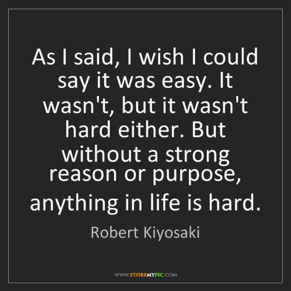 Robert Kiyosaki: As I said, I wish I could say it was easy. It wasn't,...