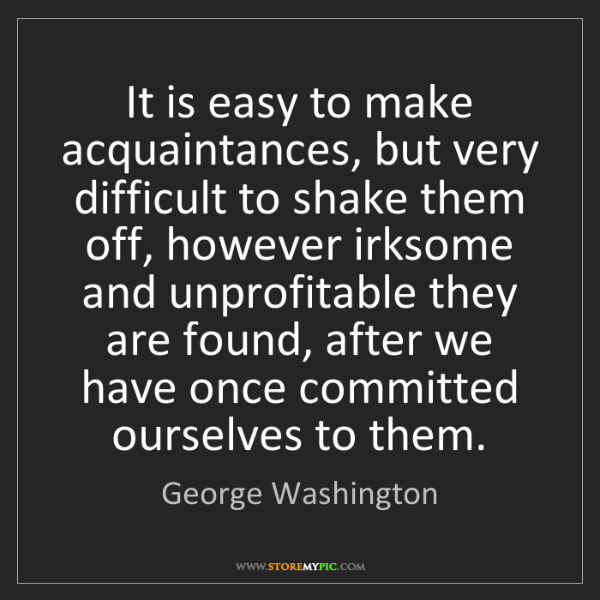 George Washington: It is easy to make acquaintances, but very difficult...