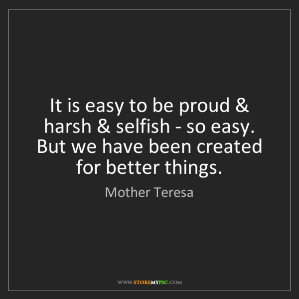 Mother Teresa: It is easy to be proud & harsh & selfish - so easy. But...