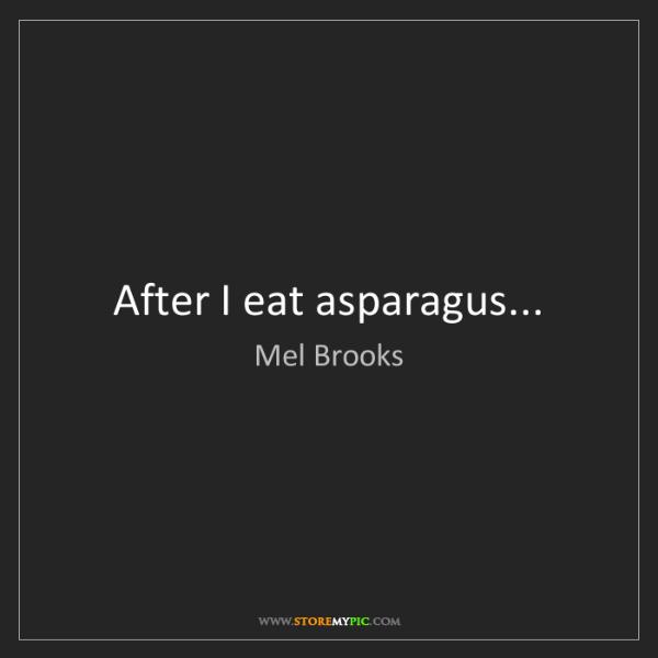 Mel Brooks: After I eat asparagus...