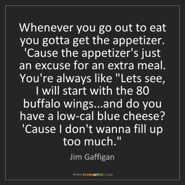 Jim Gaffigan: Whenever you go out to eat you gotta get the appetizer....