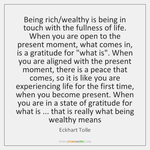 Being rich/wealthy is being in touch with the fullness of life. ...