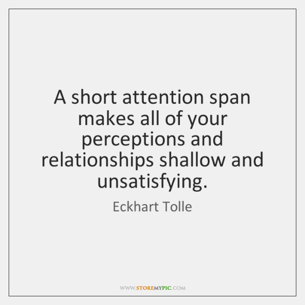A short attention span makes all of your perceptions and relationships shallow ...