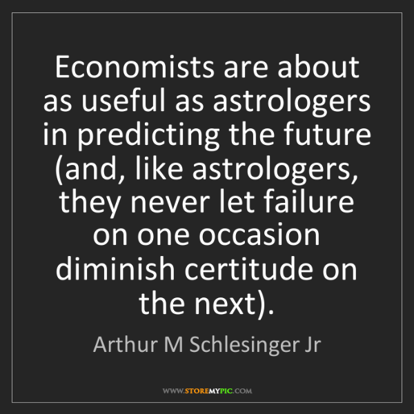 Arthur M Schlesinger Jr: Economists are about as useful as astrologers in predicting...
