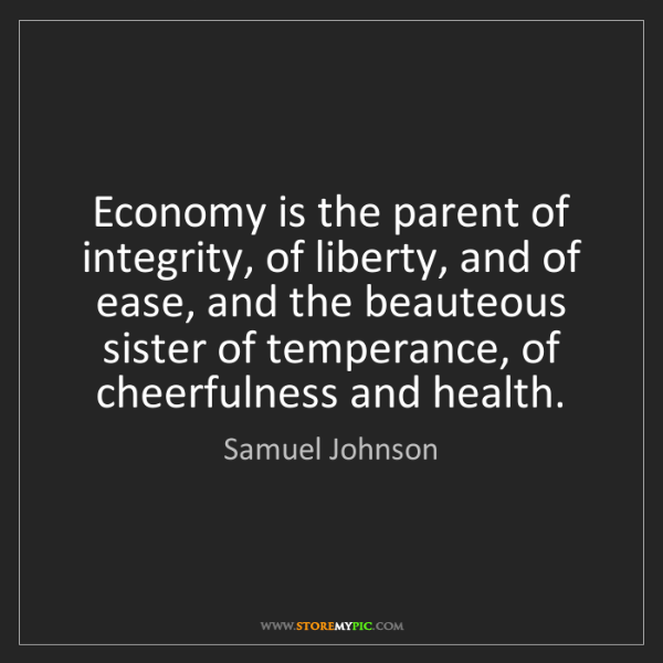 Samuel Johnson: Economy is the parent of integrity, of liberty, and of...