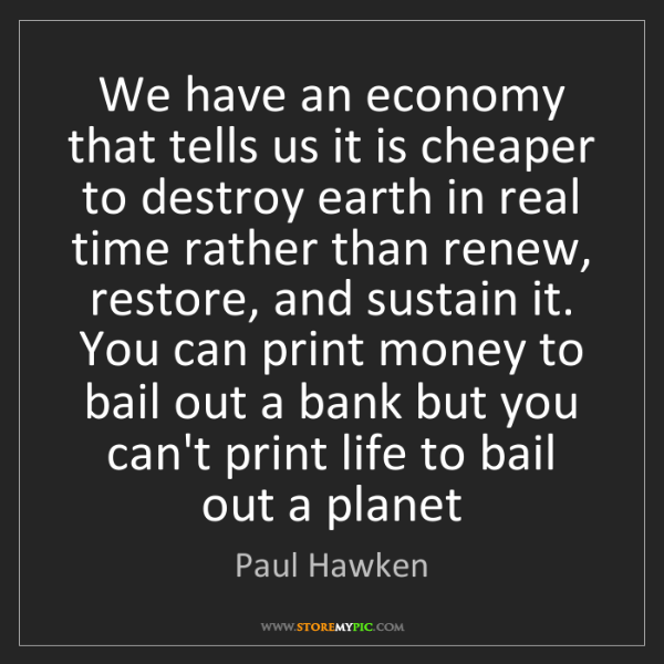 Paul Hawken: We have an economy that tells us it is cheaper to destroy...
