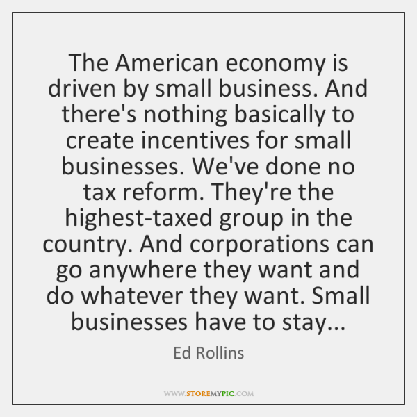 The American economy is driven by small business. And there's nothing basically ...