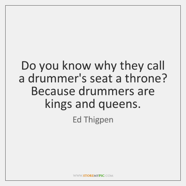 Do you know why they call a drummer's seat a throne? Because ...