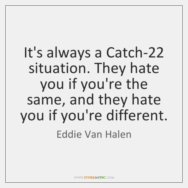 It's always a Catch-22 situation. They hate you if you're the same, ...