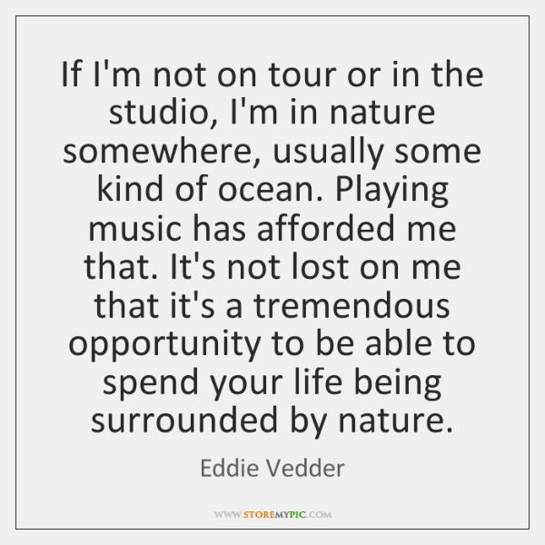 If I'm not on tour or in the studio, I'm in nature ...
