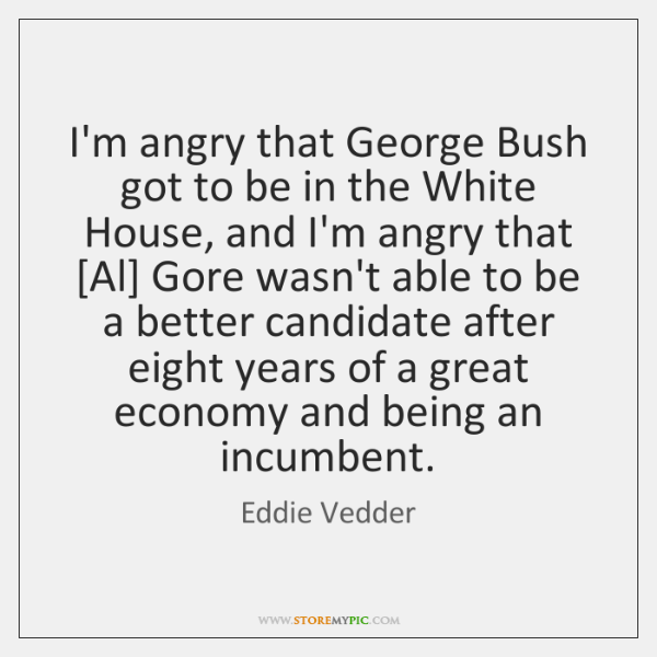 I'm angry that George Bush got to be in the White House, ...