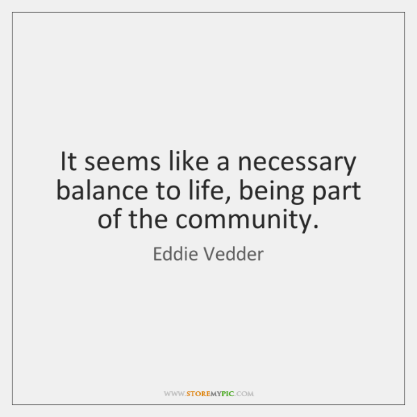 It seems like a necessary balance to life, being part of the ...