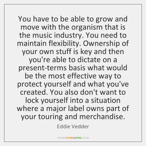 You have to be able to grow and move with the organism ...