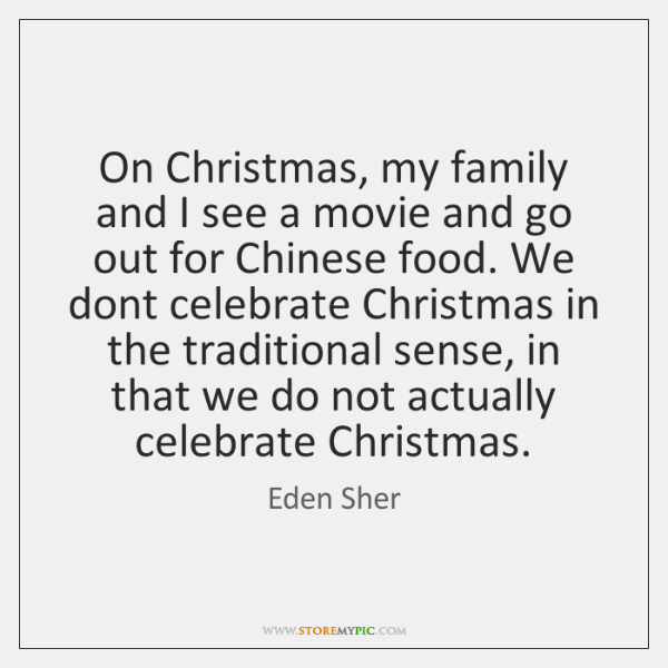 On Christmas, my family and I see a movie and go out ...