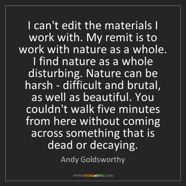 Andy Goldsworthy: I can't edit the materials I work with. My remit is to...