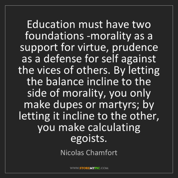 Nicolas Chamfort: Education must have two foundations -morality as a support...