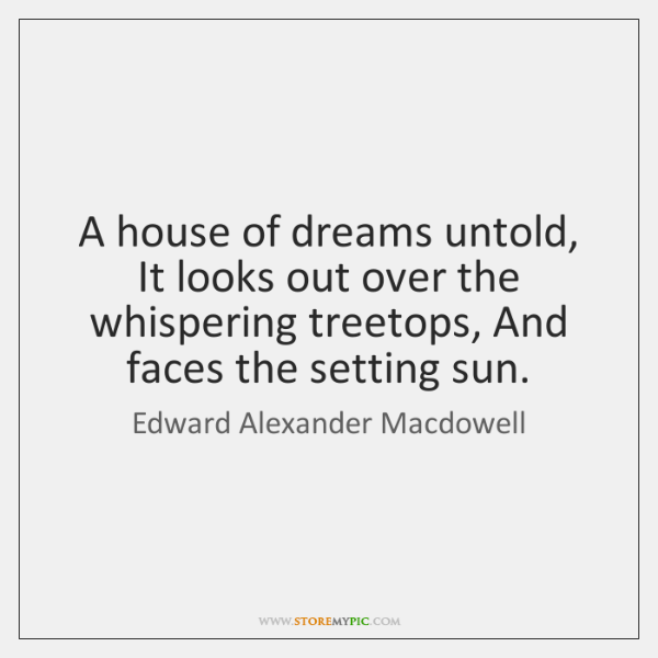 A house of dreams untold, It looks out over the whispering treetops, ...