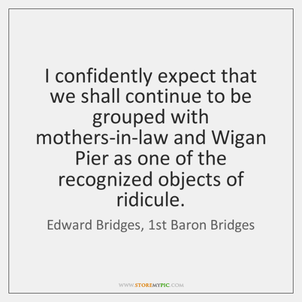 I confidently expect that we shall continue to be grouped with mothers-in-law ...